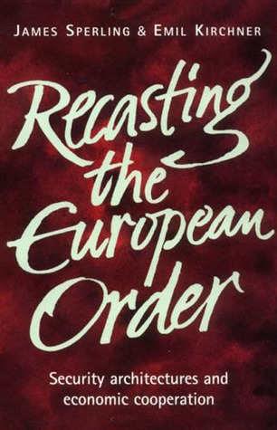 Recasting the European Order: Security Architectures and Economic Cooperation  by  James Sperling