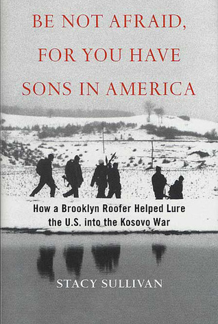 Be Not Afraid, for You Have Sons in America: How a Brooklyn Roofer Helped Lure the U.S. into the Kosovo War  by  Stacy Sullivan
