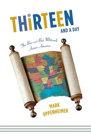 Thirteen and a Day: The Bar and Bat Mitzvah Across America Mark Oppenheimer