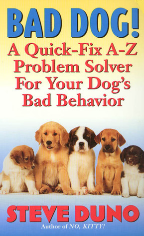 Bad Dog!: A Quick-Fix A-Z Problem Solver For Your Dogs Bad Behavior Steve Duno