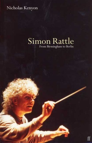 Simon Rattle: From Birmingham to Berlin  by  Nicholas Kenyon