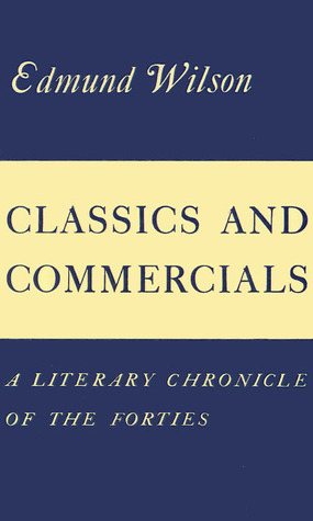 Classics and Commercials: A Literary Chronicle of the Forties  by  Edmund Wilson