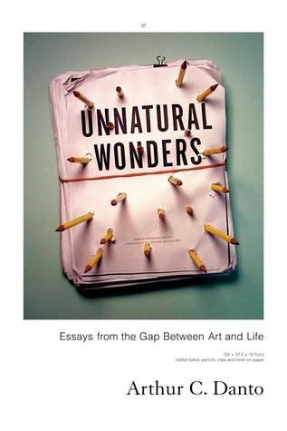 Unnatural Wonders: Essays from the Gap Between Art and Life Arthur C. Danto