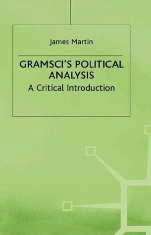 Gramscis Political Analysis: A Critical Introduction  by  James Martin
