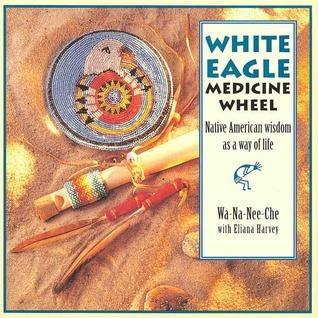 The White Eagle Medicine Wheel: Native American Wisdom As A Way of Life  by  Wa-Na-Nee-Che