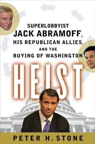 Heist: Superlobbyist Jack Abramoff, His Republican Allies, and the Buying of Washington  by  Peter H. Stone