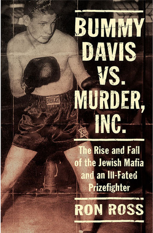 Bummy Davis vs. Murder, Inc.: The Rise and Fall of the Jewish Mafia and an Ill-Fated Prizefighter Ron Ross