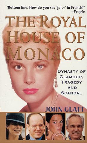 The Royal House Of Monaco: Dynasty Of Glamour, Tragedy And Scandal John Glatt