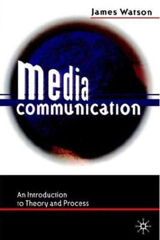 Media Communication: An Introduction To Theory And Process James Watson