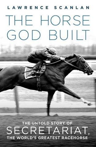 The Horse God Built: The Untold Story of Secretariat, the Worlds Greatest Racehorse Lawrence Scanlan
