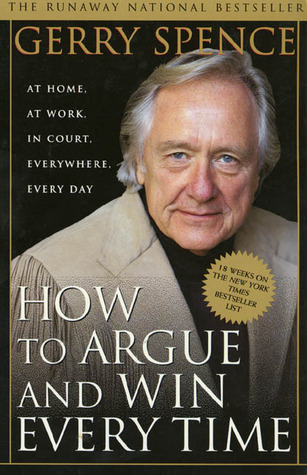 How to Argue & Win Every Time: At Home, At Work, In Court, Everywhere, Everyday  by  Gerry Spence