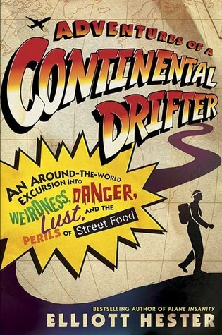 Adventures of a Continental Drifter: An Around-the-World Excursion into Weirdness, Danger, Lust, and the Perils of Street Food  by  Elliott Hester