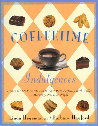 Coffeetime Indulgences: 65 Irresistible Recipes to Serve with Coffee-Morning, Noon, or Night Linda Hegeman
