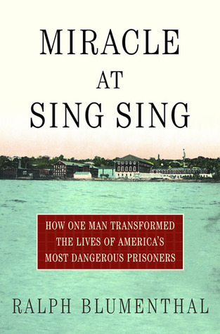 Miracle at Sing Sing: How One Man Transformed the Lives of Americas Most Dangerous Prisoners  by  Ralph Blumenthal
