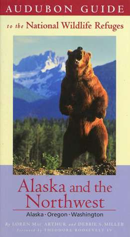 Audubon Guide to the National Wildlife Refuges: Alaska & the Pacific Northwest: Alaska, Oregon, Washington  by  Loren MacArthur