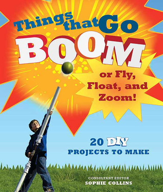 Things That Go Boom or Fly, Float, and Zoom!: 18 DIY Projects to Make  by  Alan Bridgewater