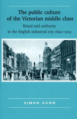 The Public Culture Of The Victorian Middle Class: Ritual And Authority And The English Industrial City, 1840 1914  by  Simon Gunn