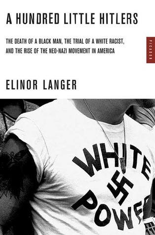A Hundred Little Hitlers: The Death of a Black Man, the Trial of a White Racist, and the Rise of the Neo-Nazi Movement in America  by  Elinor Langer