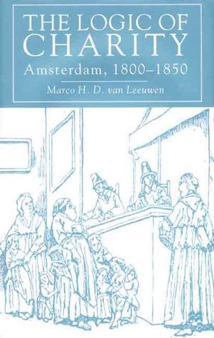 The Logic Of Charity: Amsterdam, 1800 50 Marco D. H. van Leeuwen
