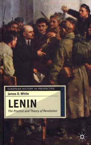 Lenin: The Practice and Theory of Revolution  by  James D. White