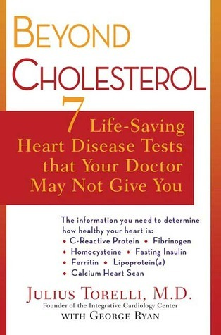 Beyond Cholesterol: 7 Life-Saving Heart Disease Tests That Your Doctor May Not Give You  by  Julius Torelli