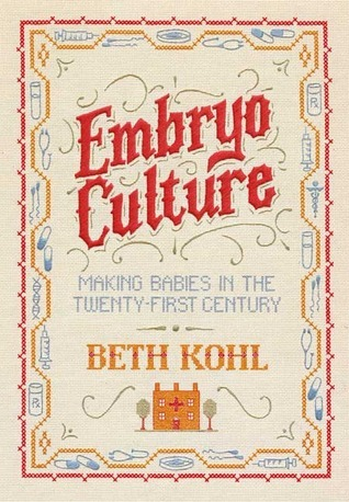 Embryo Culture: Making Babies in the Twenty-First Century  by  Beth Kohl