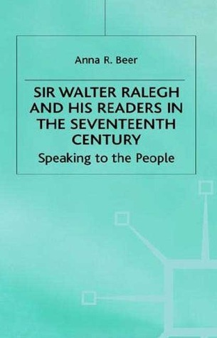Sir Walter Ralegh And His Readers In The Seventeenth Century: Speaking To The People  by  Anna Beer