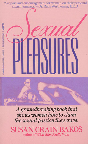 Sexual Pleasures: A Groundbreaking Book That Shows Women How To Claim The Sexual Passion They Crave  by  Susan Crain Bakos