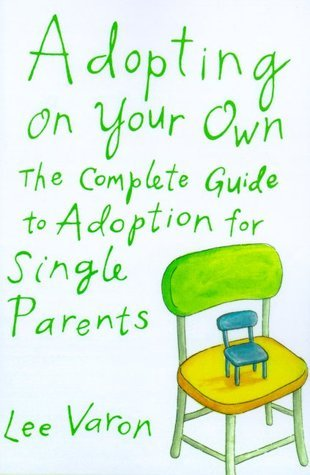 Adopting On Your Own: The Complete Guide to Adoption for Single Parents Lee Varon
