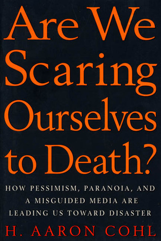 Are We Scaring Ourselves to Death?: How Pessismism, Paranoia, and a Misguided Media are Leading Us Toward Disaster  by  H. Aaron Cohl