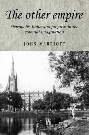The Other Empire: Metropolis, India and Progress in the Colonial Imagination  by  John Marriott