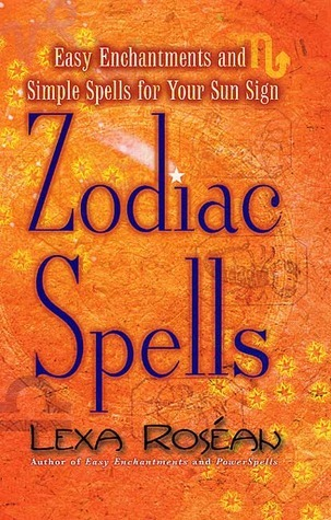 Zodiac Spells: Easy Enchantments and Simple Spells for Your Sun Sign Lexa Rosean
