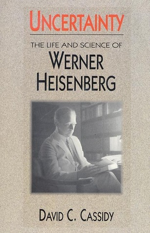 Uncertainty: The Life and Science of Werner Heisenberg David C. Cassidy
