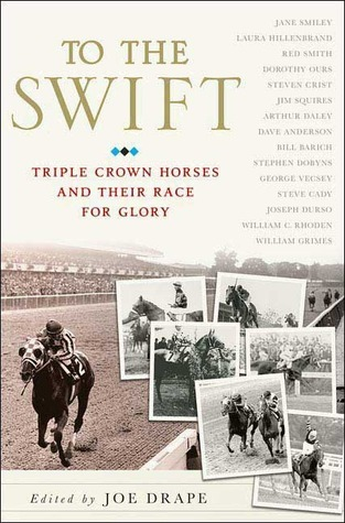 To the Swift: Classic Triple Crown Horses and Their Race for Glory Joe Drape