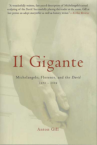 Il Gigante: Michelangelo, Florence, and the David 1492-1504  by  Anton Gill