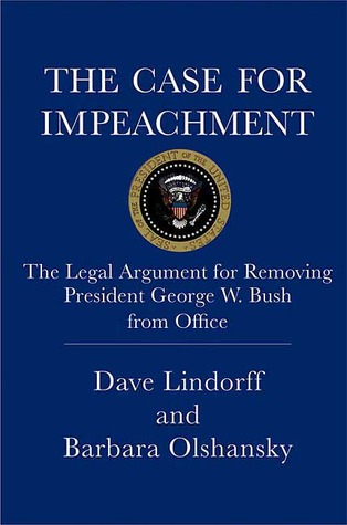 The Case for Impeachment: The Legal Argument for Removing President George W. Bush from Office Dave Lindorff