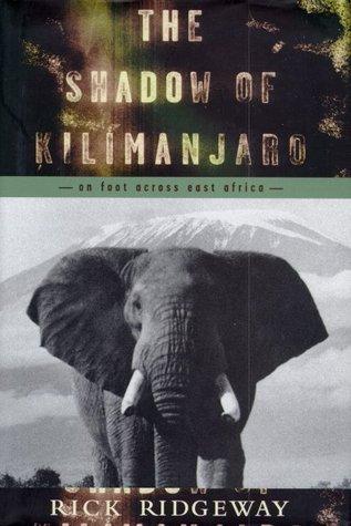 The Shadow of Kilimanjaro: On Foot Across East Africa Rick Ridgeway