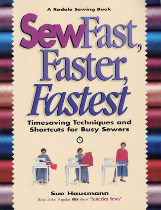 Sew Fast, Faster, Fastest: Timesaving Techniques and Shortcuts for Busy Sewers  by  Sue Hausmann
