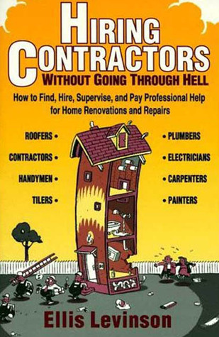 Hiring Contractors Without Going Through Hell: How to Find, Hire, Supervise, and Pay Professional Help Ellis Levinson
