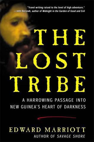 The Lost Tribe: A Harrowing Passage into New Guineas Heart of Darkness Edward Marriott