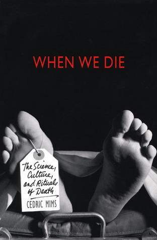 When We Die: The Science, Culture, and Rituals of Death Cedric A. Mims