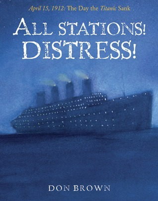 All Stations! Distress!: April 15, 1912: The Day the Titanic Sank Don  Brown