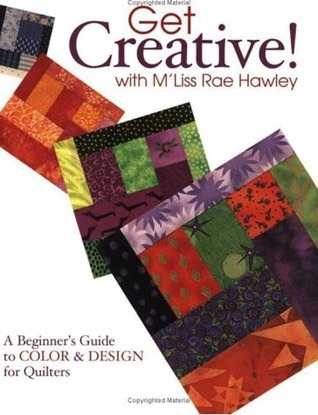 Get Creative! with MLiss Rae Hawley - Print on Demand Edition: A Beginners Guide to Color and Design for Quilters  by  MLiss Hawley