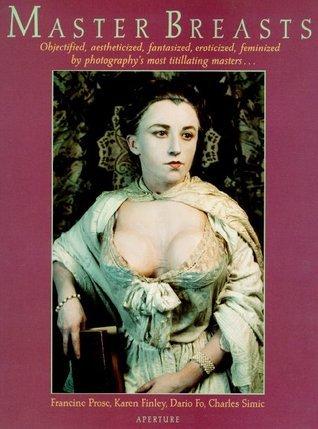 Master Breasts: Objectified, Aesthetisized, Fantasized, Eroticized, Feminized  by  Photographys Most Titillating Masters . . . by Cha Atmaram H. Simic