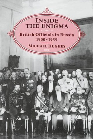 Inside the Enigma: British Officials in Russia, 1900-39  by  Michael Hughes