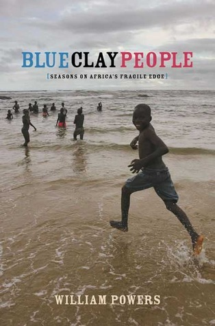 Blue Clay People: Seasons on Africas Fragile Edge William Powers