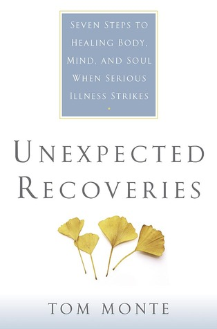 Unexpected Recoveries: Seven Steps to Healing Body, Mind, and Soul When Serious Illness Strikes Tom Monte