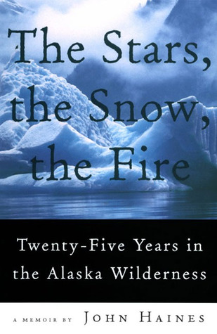 The Stars, the Snow, the Fire: Twenty-Five Years in the Alaska Wilderness John Meade Haines