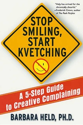 Stop Smiling, Start Kvetching: A 5-Step Guide to Creative Complaining Barbara S. Held