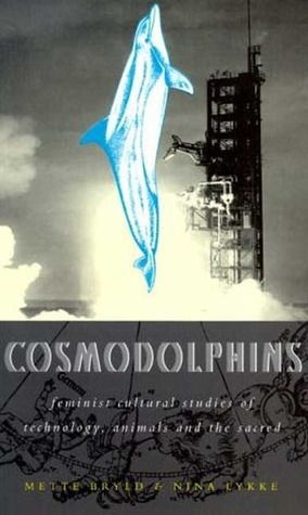 Cosmodolphins: Feminist Cultural Studies of Technology, Animals, and the Sacred  by  Mette Marie Bryld